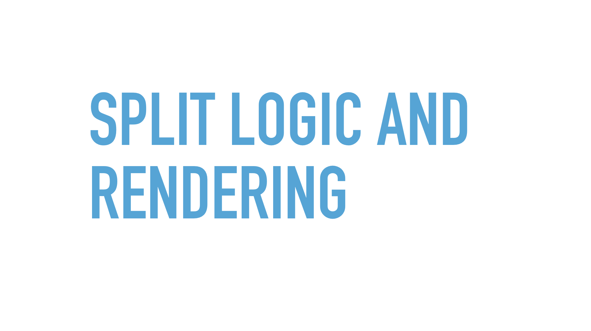 Slide text: Split logic and rendering