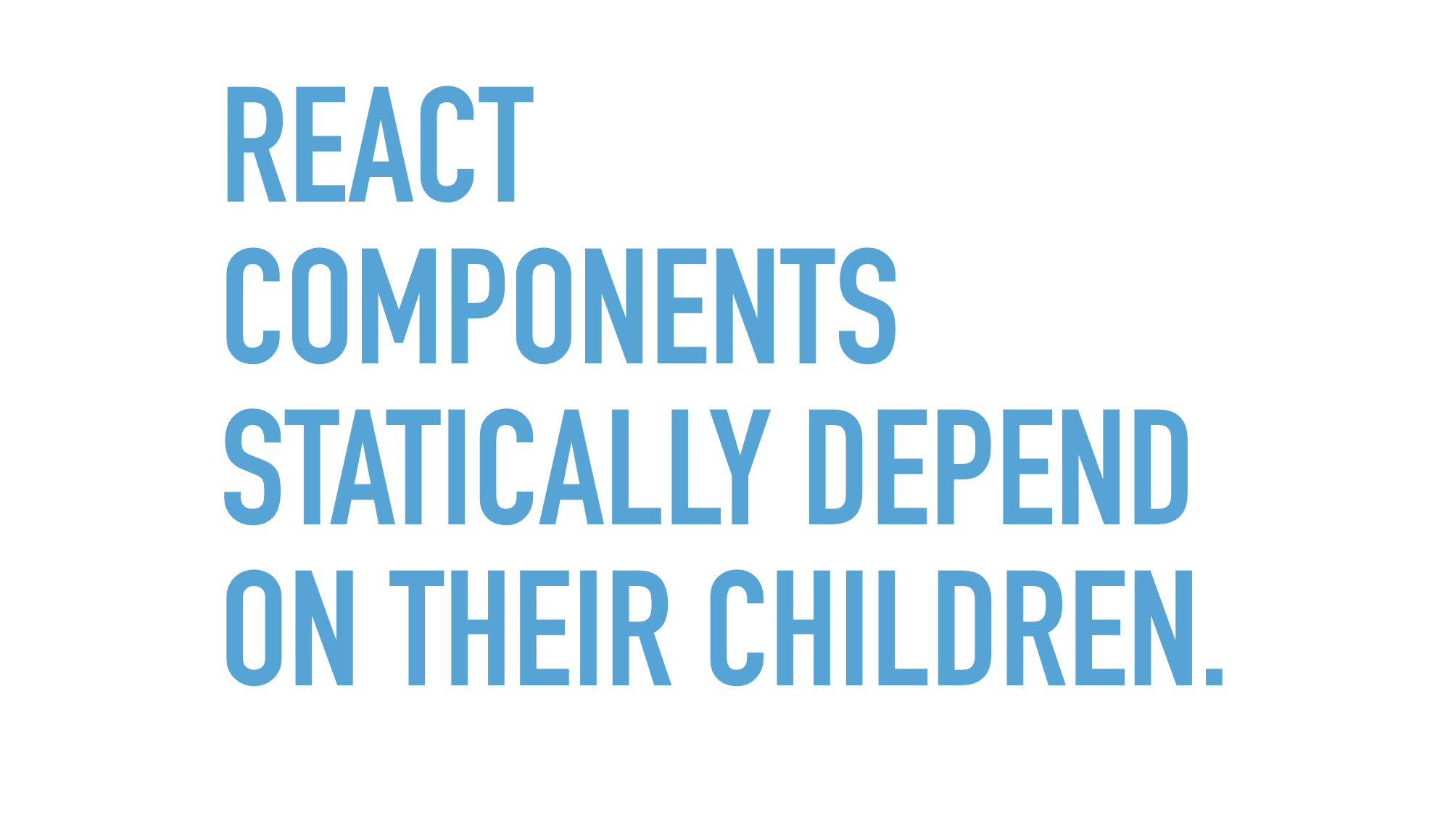 Slide text: React component statically depend on their children.