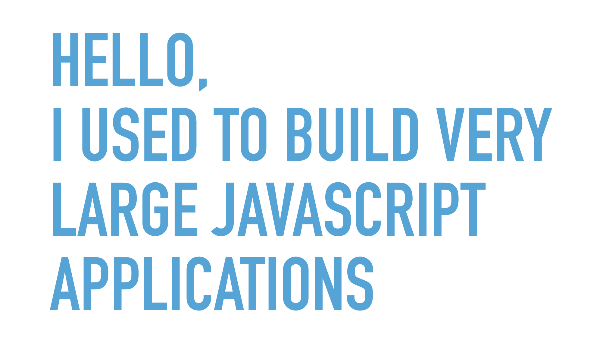 Slide text: Hello, I used to build very large JavaScript applications.