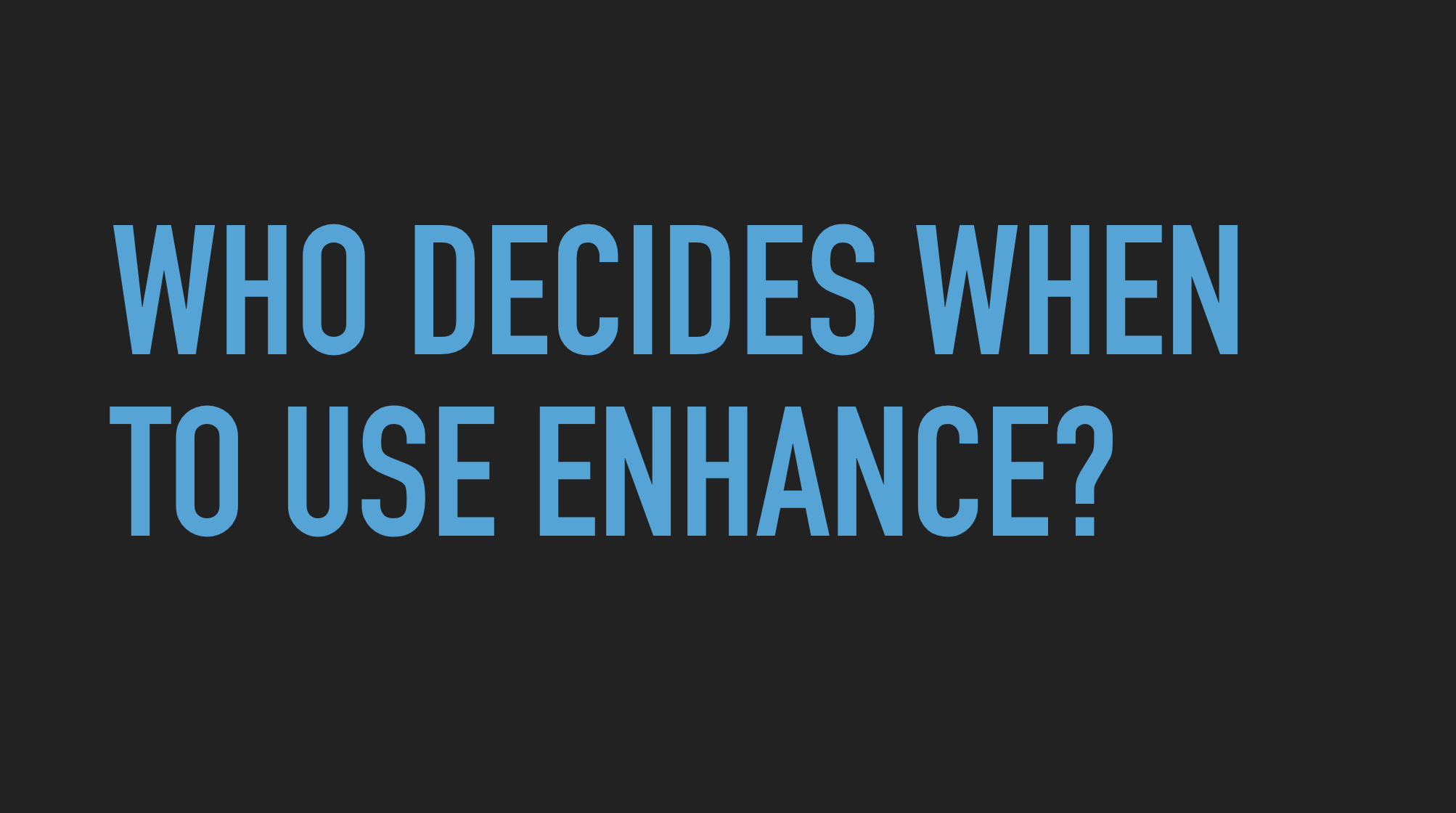 Slide text: Who decides when to use enhance?