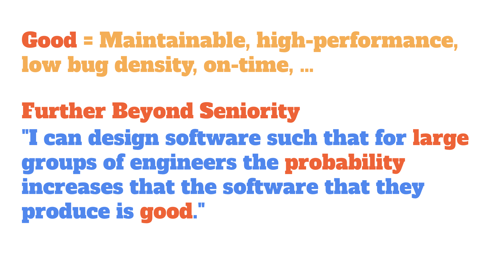 "Good = Maintainable, high-performance, low bug density, on-time, …. Further Beyond Seniority: ""I can design software such that for large groups of engineers the probability increases that the software that they produce is good."""