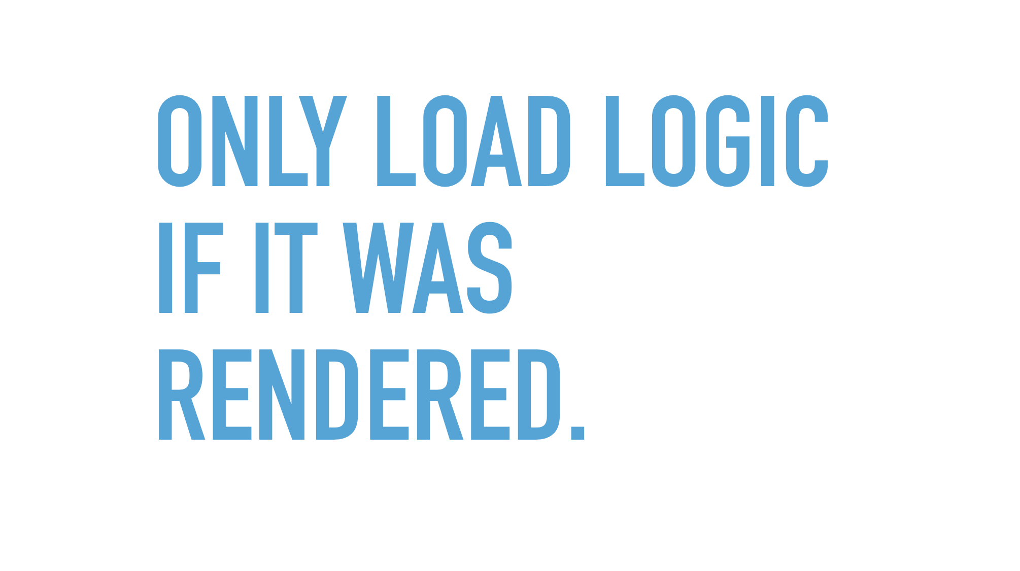 Slide text: Only load logic if it was rendered.
